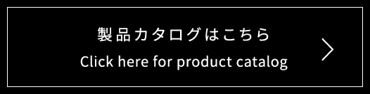 製品カタログはこちら Click here for product catalog >